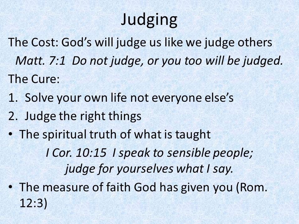 Judging The Cost: God's will judge us like we judge others Matt. 7:1 Do not judge, or you too will be judged. The Cure: 1.Solve your own life not ever
