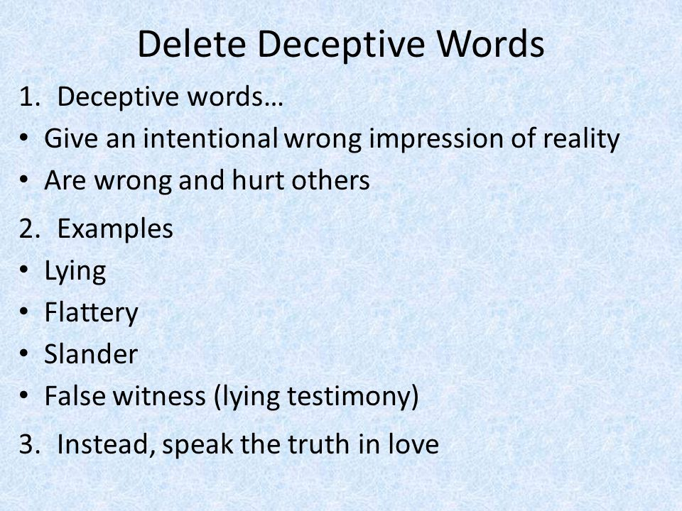 Delete Deceptive Words 1.Deceptive words… Give an intentional wrong impression of reality Are wrong and hurt others 2.Examples Lying Flattery Slander