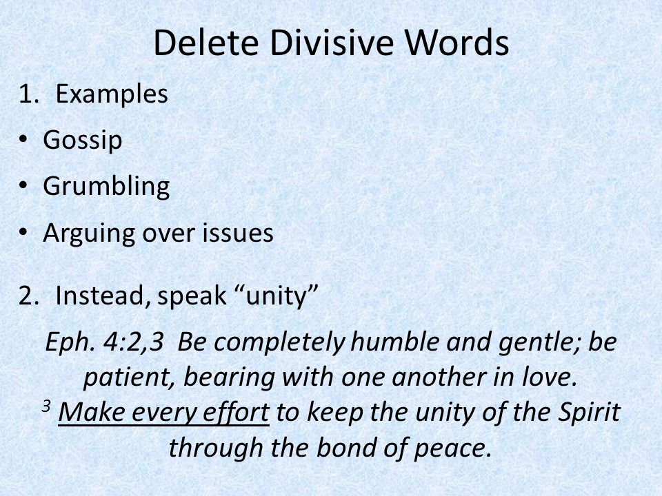 """Delete Divisive Words 1.Examples Gossip Grumbling Arguing over issues 2.Instead, speak """"unity"""" Eph. 4:2,3 Be completely humble and gentle; be patient,"""