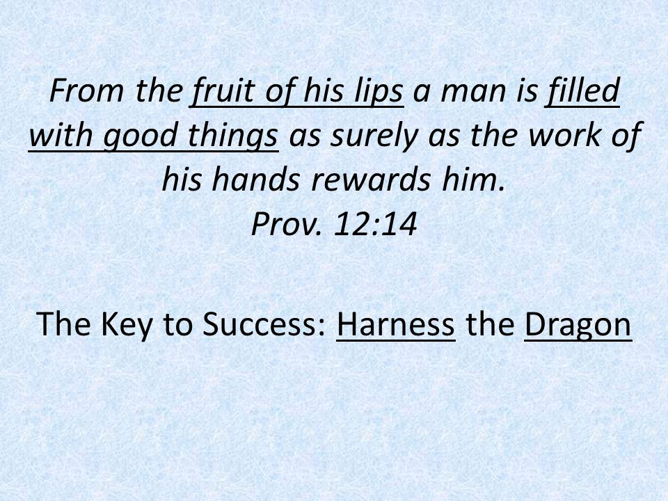 From the fruit of his lips a man is filled with good things as surely as the work of his hands rewards him. Prov. 12:14 The Key to Success: Harness th