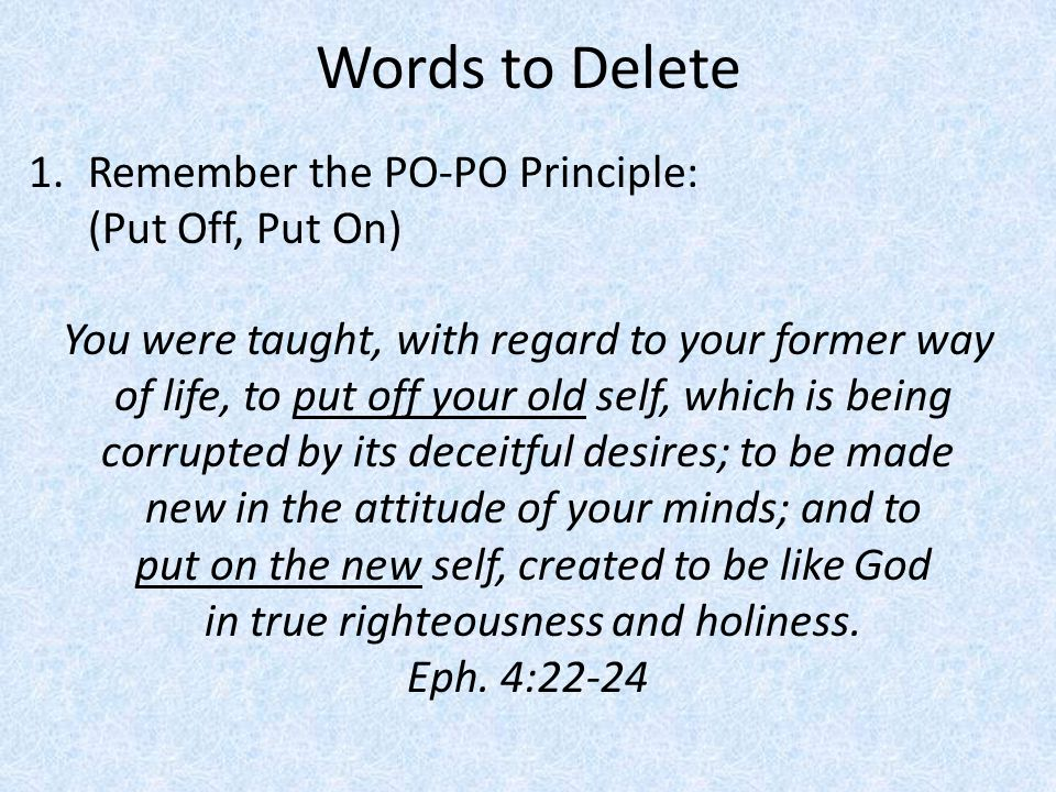 Words to Delete 1.Remember the PO-PO Principle: (Put Off, Put On) You were taught, with regard to your former way of life, to put off your old self, w
