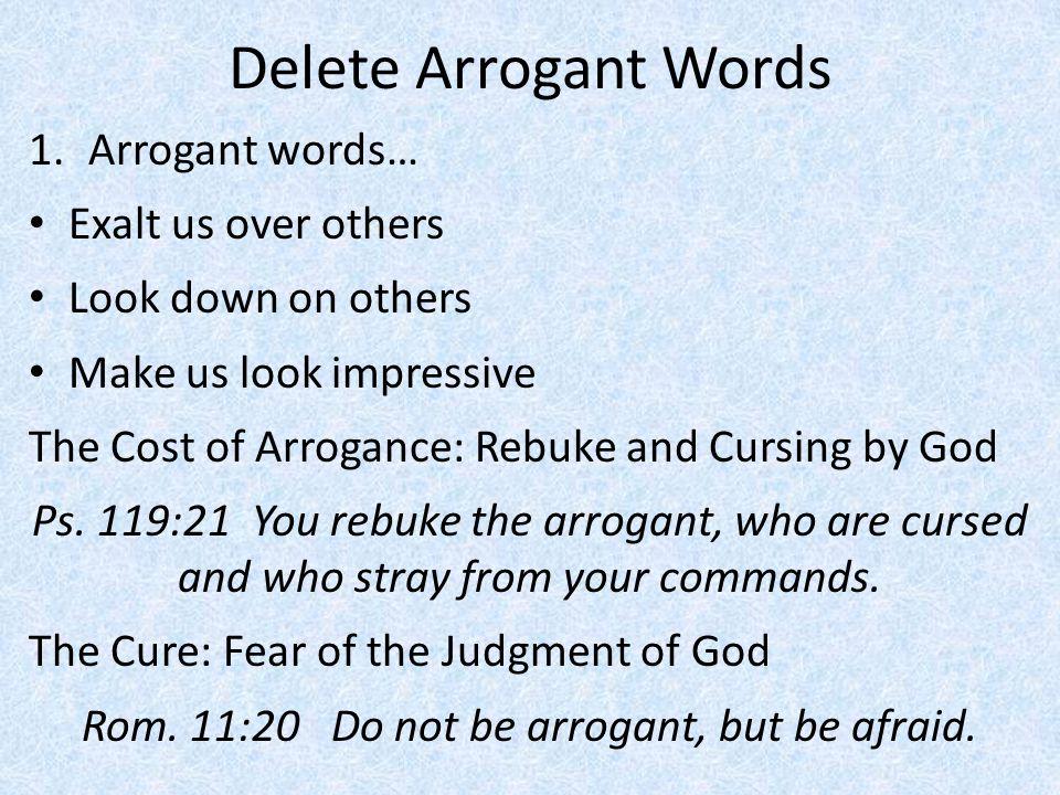 Delete Arrogant Words 1.Arrogant words… Exalt us over others Look down on others Make us look impressive The Cost of Arrogance: Rebuke and Cursing by