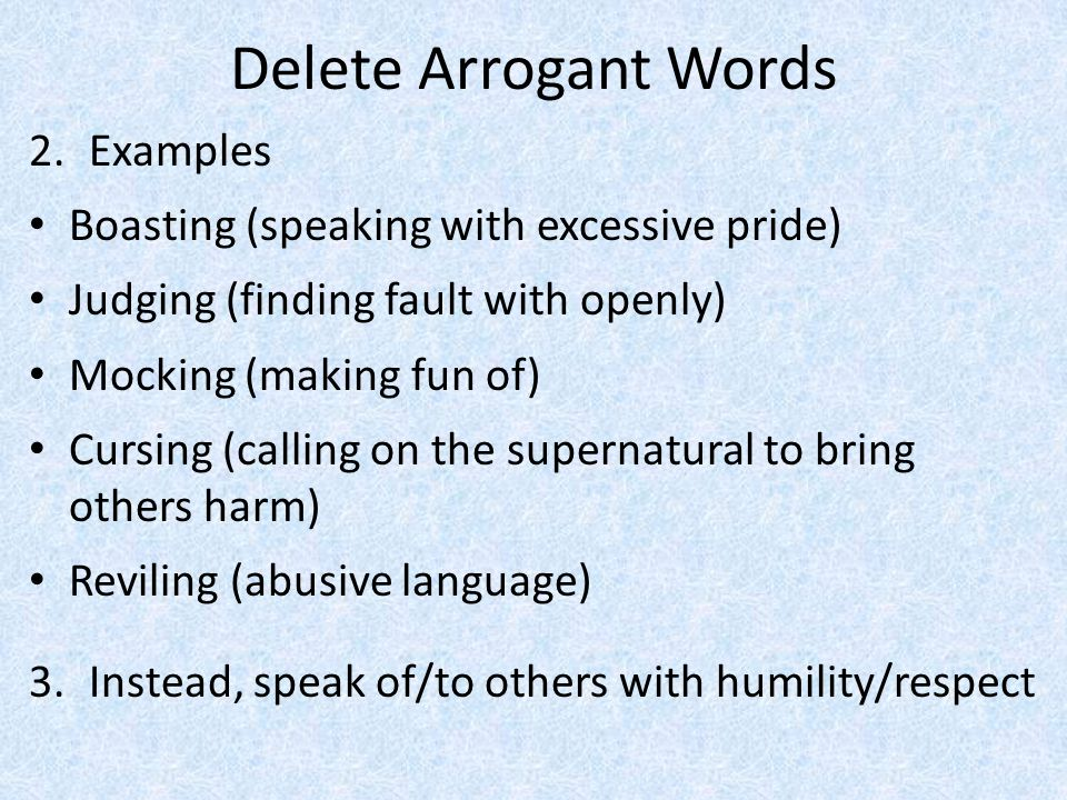 Delete Arrogant Words 2.Examples Boasting (speaking with excessive pride) Judging (finding fault with openly) Mocking (making fun of) Cursing (calling