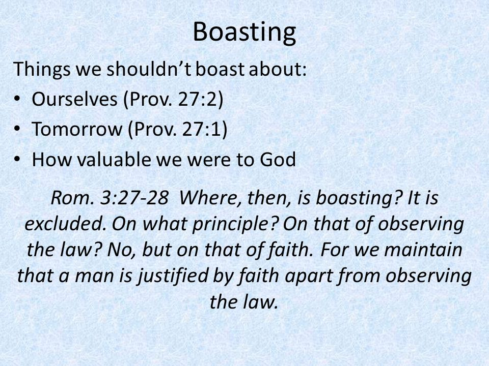 Boasting Things we shouldn't boast about: Ourselves (Prov. 27:2) Tomorrow (Prov. 27:1) How valuable we were to God Rom. 3:27-28 Where, then, is boasti
