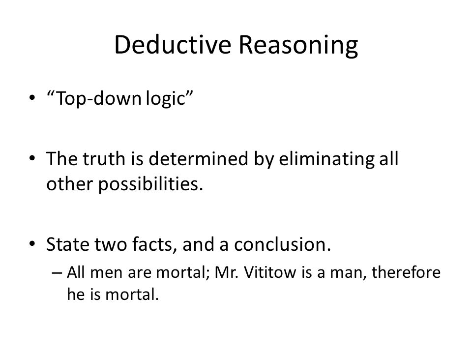 "Deductive Reasoning ""Top-down logic"" The truth is determined by eliminating all other possibilities. State two facts, and a conclusion. – All men are"