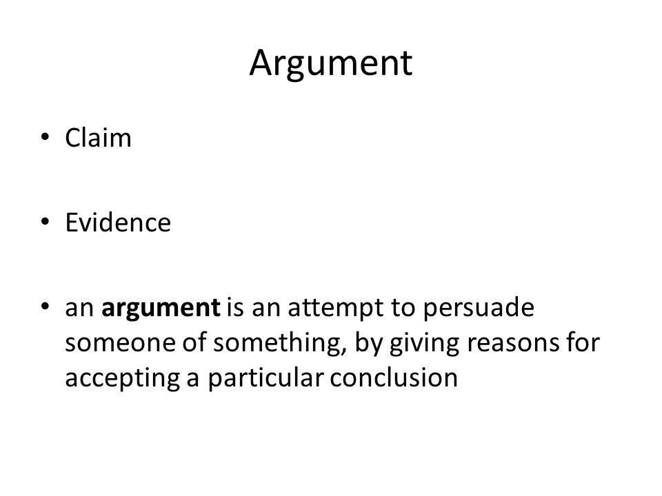 Argument Claim Evidence an argument is an attempt to persuade someone of something, by giving reasons for accepting a particular conclusion