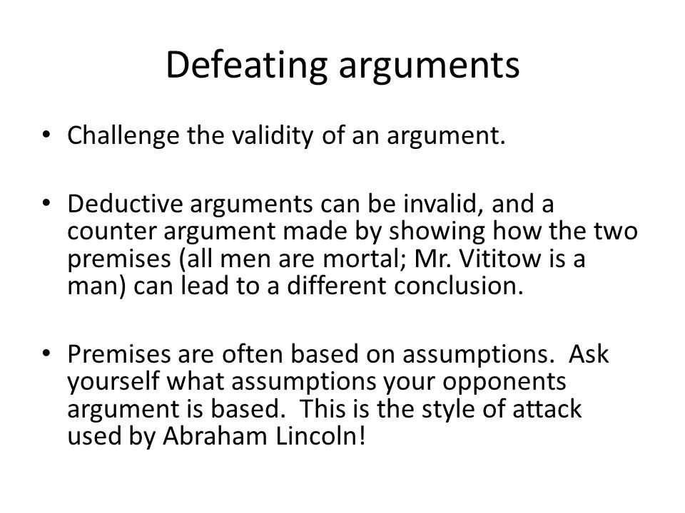 Defeating arguments Challenge the validity of an argument. Deductive arguments can be invalid, and a counter argument made by showing how the two prem