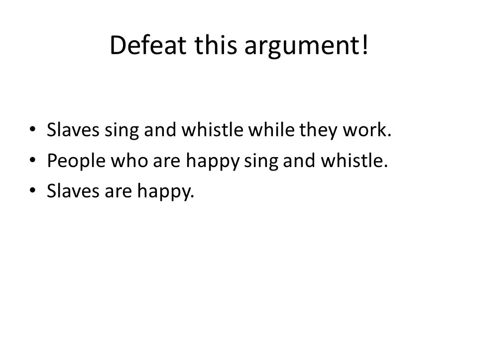 Defeat this argument.Slaves sing and whistle while they work.