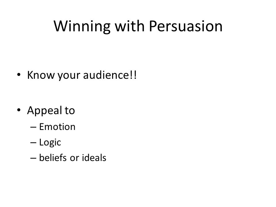 Winning with Persuasion Know your audience!! Appeal to – Emotion – Logic – beliefs or ideals
