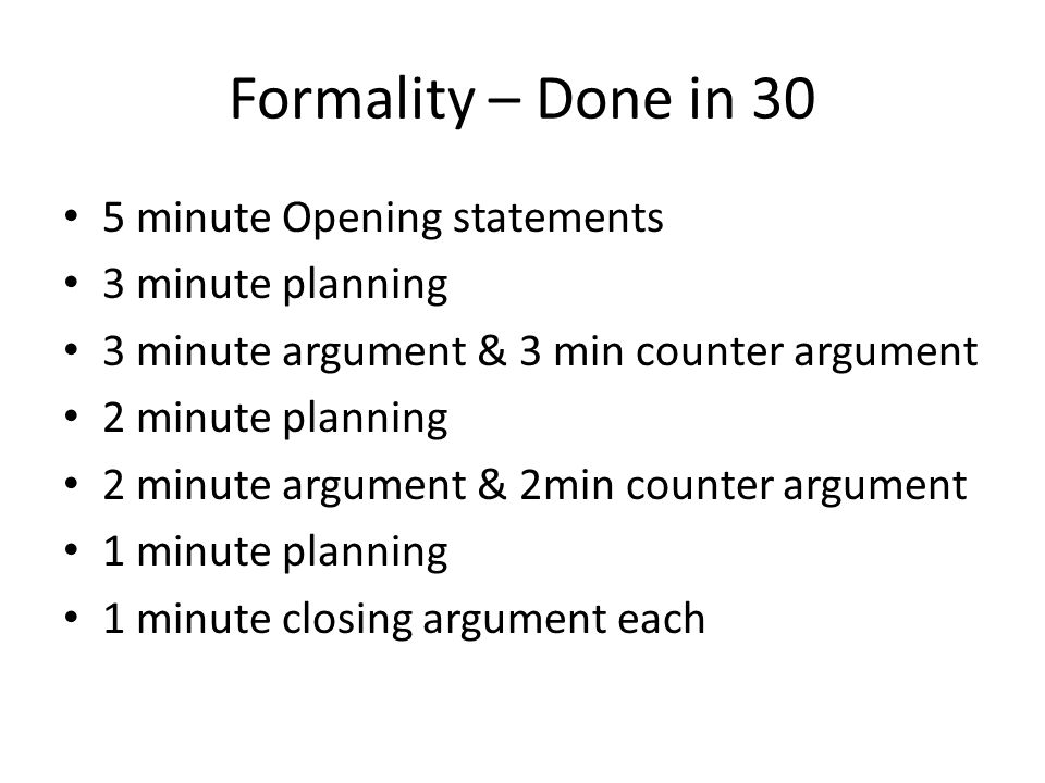 Formality – Done in 30 5 minute Opening statements 3 minute planning 3 minute argument & 3 min counter argument 2 minute planning 2 minute argument & 2min counter argument 1 minute planning 1 minute closing argument each