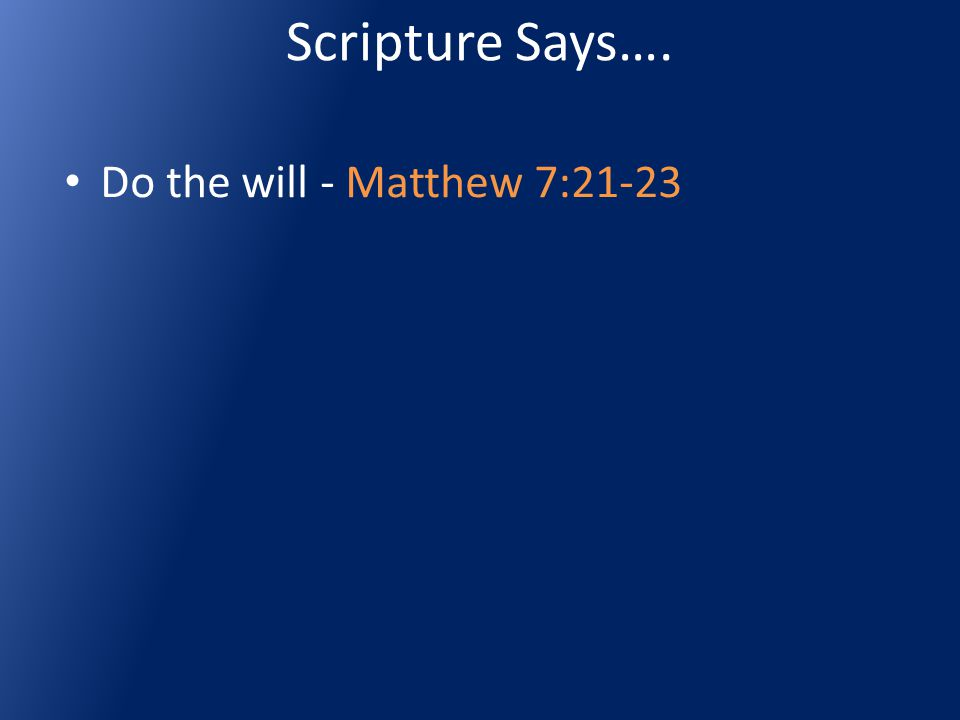 Scripture Says…. Do the will - Matthew 7:21-23