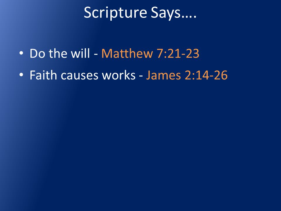 Scripture Says…. Do the will - Matthew 7:21-23 Faith causes works - James 2:14-26