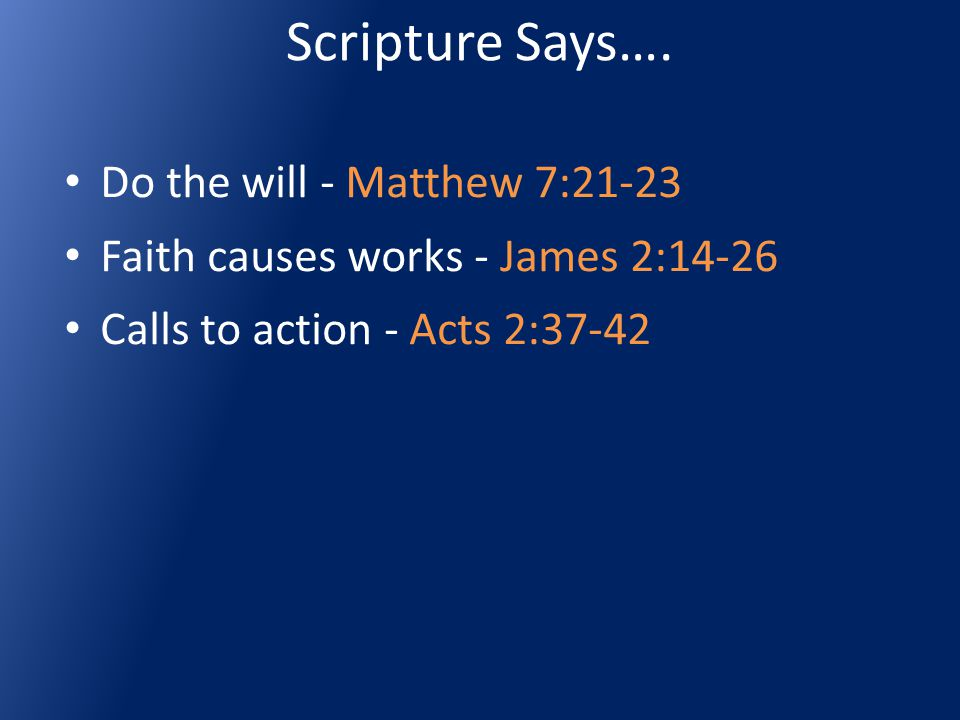 Scripture Says…. Do the will - Matthew 7:21-23 Faith causes works - James 2:14-26 Calls to action - Acts 2:37-42