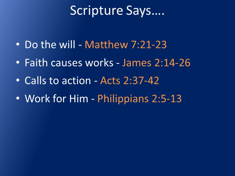 Scripture Says…. Do the will - Matthew 7:21-23 Faith causes works - James 2:14-26 Calls to action - Acts 2:37-42 Work for Him - Philippians 2:5-13