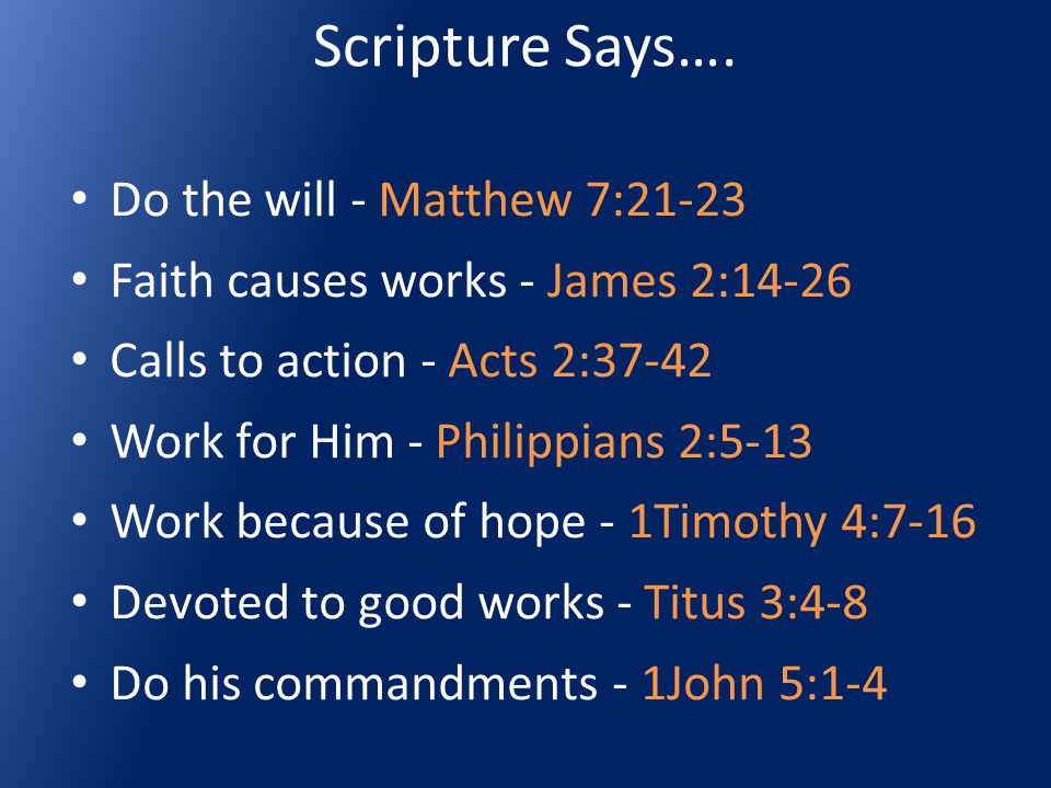 Scripture Says…. Do the will - Matthew 7:21-23 Faith causes works - James 2:14-26 Calls to action - Acts 2:37-42 Work for Him - Philippians 2:5-13 Wor