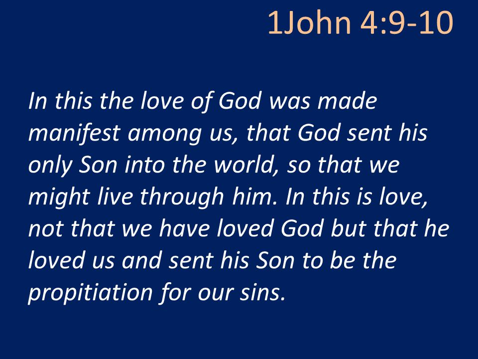 1John 4:9-10 In this the love of God was made manifest among us, that God sent his only Son into the world, so that we might live through him.