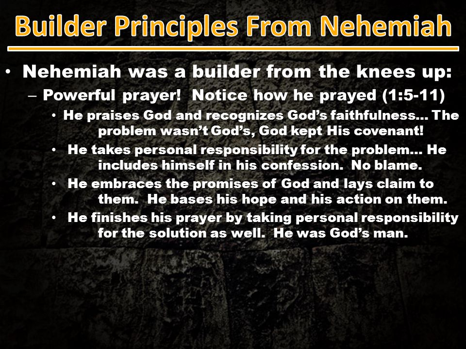 Nehemiah was a builder from the knees up: Nehemiah was a builder from the knees up: – Powerful prayer! Notice how he prayed (1:5-11) He praises God an