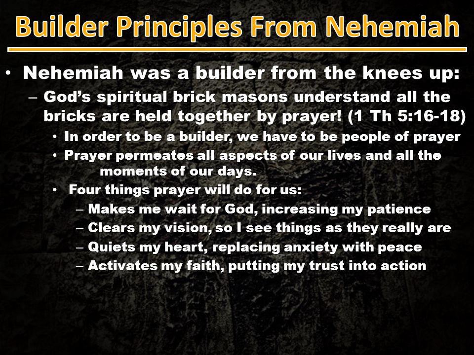 Nehemiah was a builder from the knees up: Nehemiah was a builder from the knees up: – God's spiritual brick masons understand all the bricks are held
