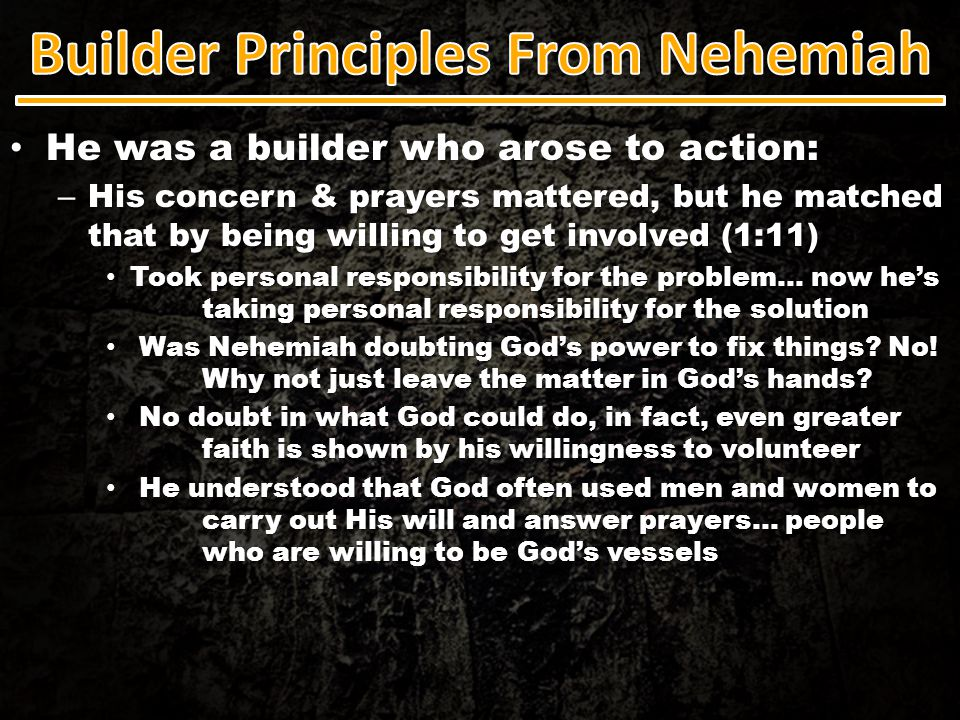 He was a builder who arose to action: He was a builder who arose to action: – His concern & prayers mattered, but he matched that by being willing to