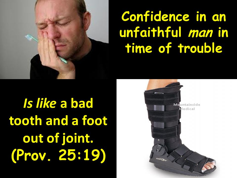Confidence in an unfaithful man in time of trouble Is like a bad tooth and a foot out of joint. (Prov. 25:19)