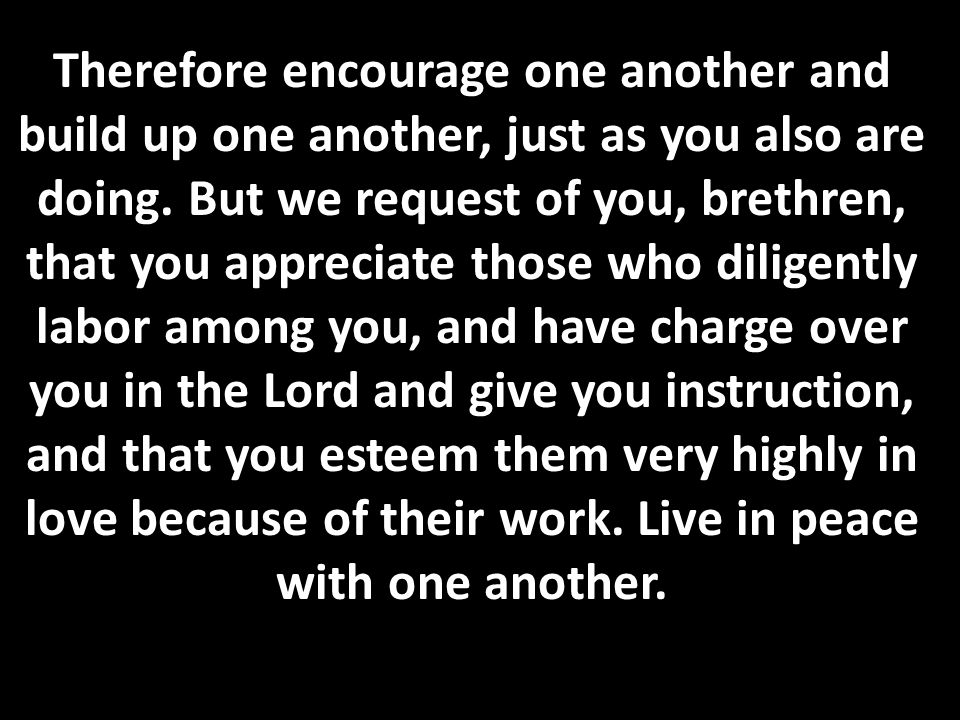 Therefore encourage one another and build up one another, just as you also are doing. But we request of you, brethren, that you appreciate those who d