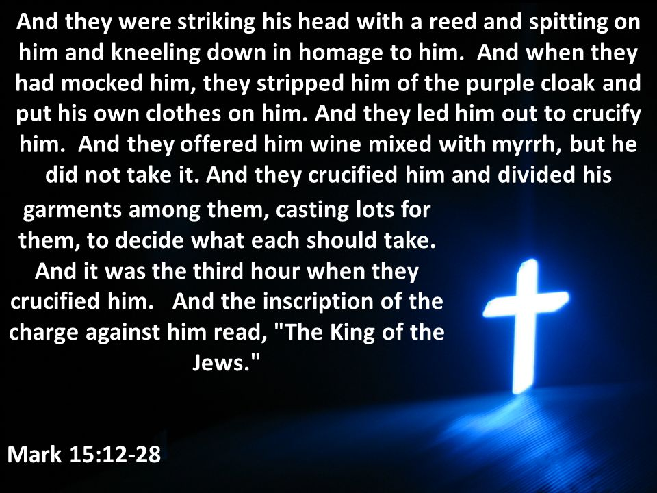 And they were striking his head with a reed and spitting on him and kneeling down in homage to him. And when they had mocked him, they stripped him of