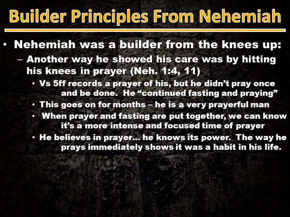 Nehemiah was a builder from the knees up: Nehemiah was a builder from the knees up: – Another way he showed his care was by hitting his knees in praye