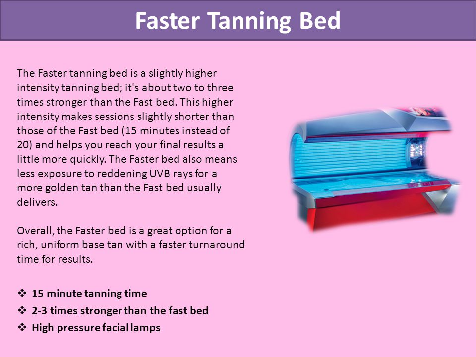 Faster Tanning Bed The Faster tanning bed is a slightly higher intensity tanning bed; it s about two to three times stronger than the Fast bed.