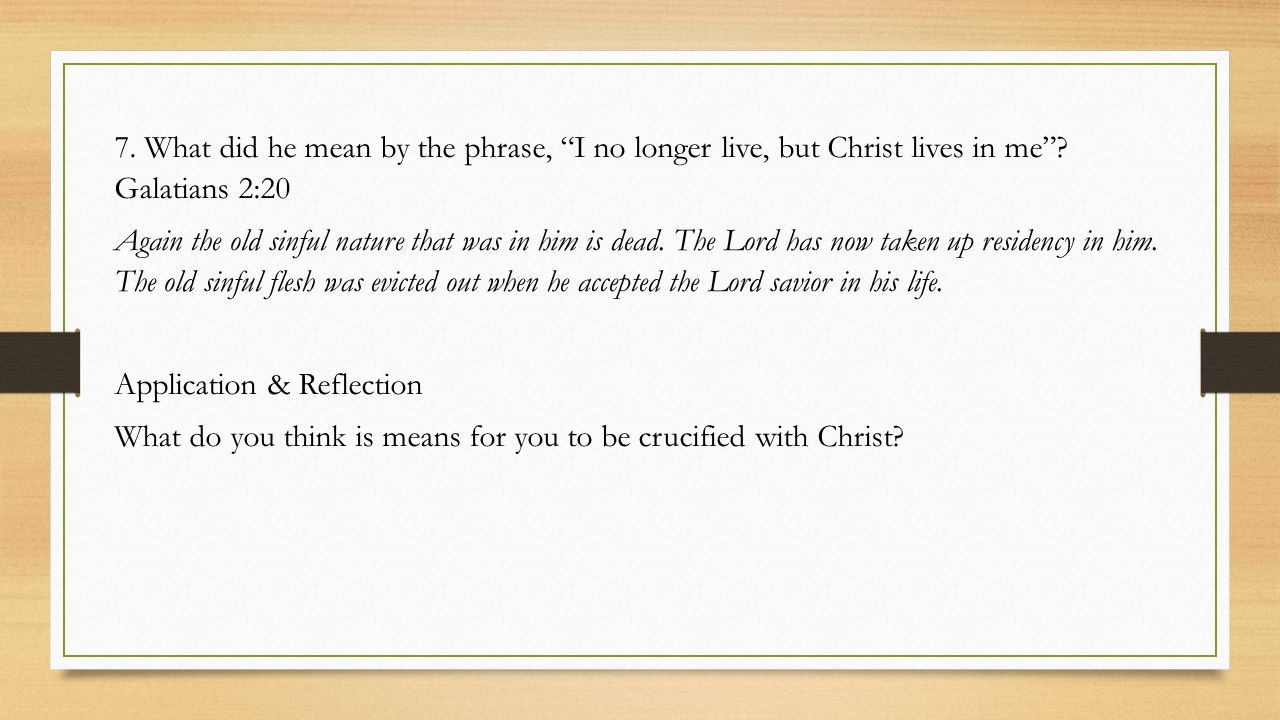 7.What did he mean by the phrase, I no longer live, but Christ lives in me .