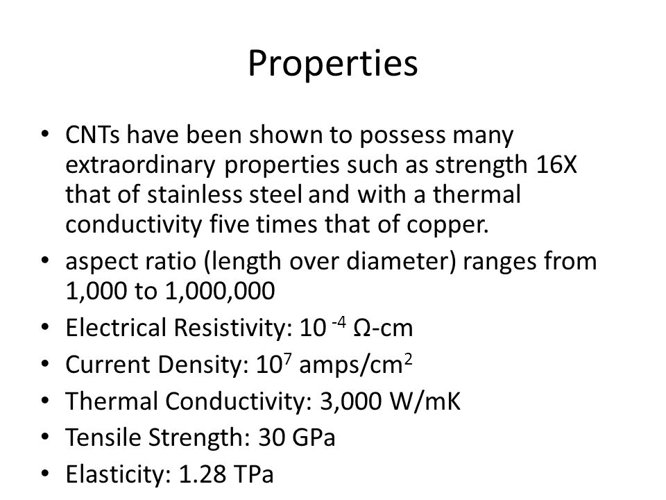 Properties CNTs have been shown to possess many extraordinary properties such as strength 16X that of stainless steel and with a thermal conductivity five times that of copper.