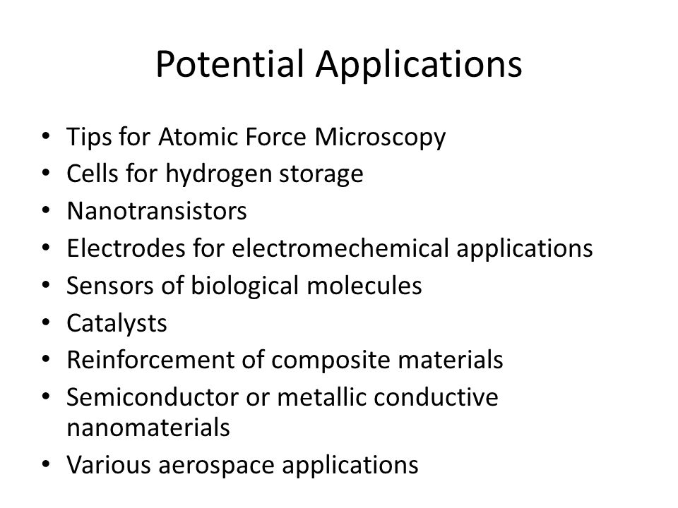 Potential Applications Tips for Atomic Force Microscopy Cells for hydrogen storage Nanotransistors Electrodes for electromechemical applications Sensors of biological molecules Catalysts Reinforcement of composite materials Semiconductor or metallic conductive nanomaterials Various aerospace applications