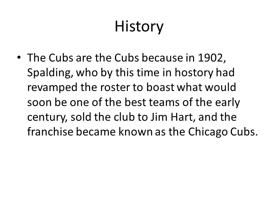 History The Cubs are the Cubs because in 1902, Spalding, who by this time in hostory had revamped the roster to boast what would soon be one of the be
