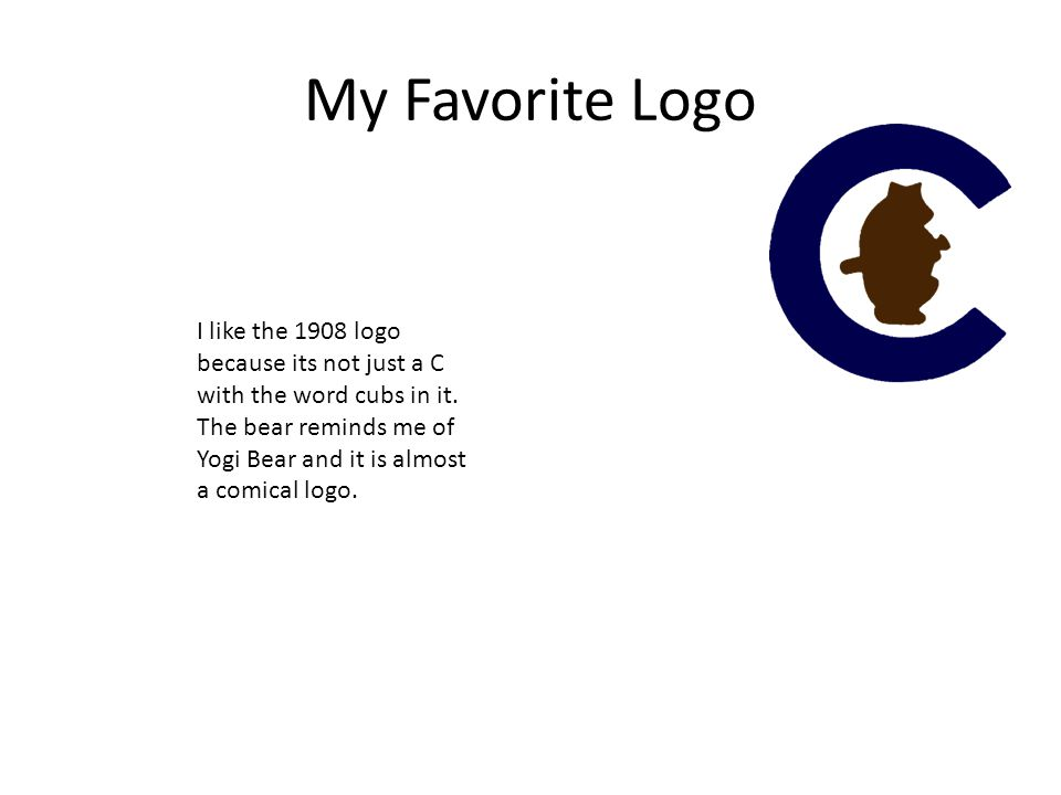 My Favorite Logo I like the 1908 logo because its not just a C with the word cubs in it. The bear reminds me of Yogi Bear and it is almost a comical l