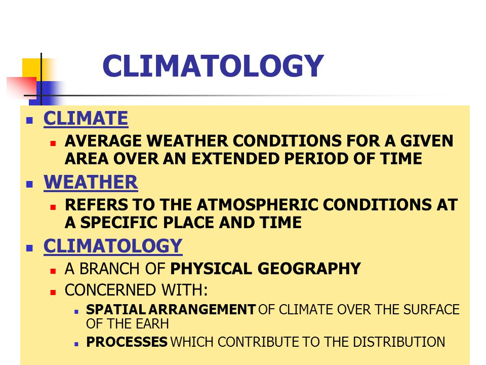 CLIMATOLOGY CLIMATE AVERAGE WEATHER CONDITIONS FOR A GIVEN AREA OVER AN EXTENDED PERIOD OF TIME WEATHER REFERS TO THE ATMOSPHERIC CONDITIONS AT A SPECIFIC PLACE AND TIME CLIMATOLOGY A BRANCH OF PHYSICAL GEOGRAPHY CONCERNED WITH: SPATIAL ARRANGEMENT OF CLIMATE OVER THE SURFACE OF THE EARH PROCESSES WHICH CONTRIBUTE TO THE DISTRIBUTION