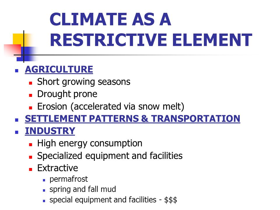 CLIMATE AS A RESTRICTIVE ELEMENT AGRICULTURE Short growing seasons Drought prone Erosion (accelerated via snow melt) SETTLEMENT PATTERNS & TRANSPORTATION INDUSTRY High energy consumption Specialized equipment and facilities Extractive permafrost spring and fall mud special equipment and facilities - $$$