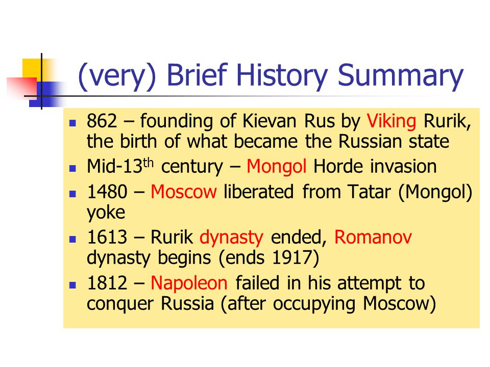 (very) Brief History Summary 862 – founding of Kievan Rus by Viking Rurik, the birth of what became the Russian state Mid-13 th century – Mongol Horde invasion 1480 – Moscow liberated from Tatar (Mongol) yoke 1613 – Rurik dynasty ended, Romanov dynasty begins (ends 1917) 1812 – Napoleon failed in his attempt to conquer Russia (after occupying Moscow)