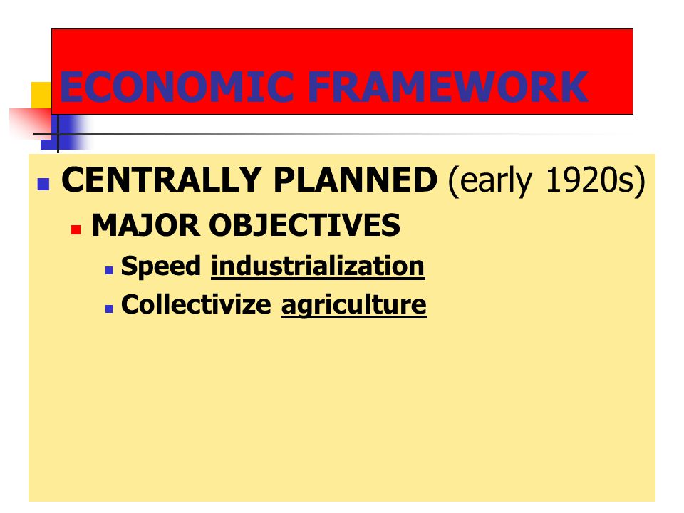 ECONOMIC FRAMEWORK CENTRALLY PLANNED (early 1920s) MAJOR OBJECTIVES Speed industrialization Collectivize agriculture