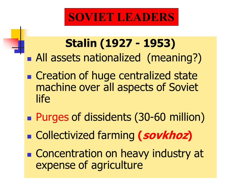 Stalin (1927 - 1953) All assets nationalized (meaning ) Creation of huge centralized state machine over all aspects of Soviet life Purges of dissidents (30-60 million) Collectivized farming (sovkhoz) Concentration on heavy industry at expense of agriculture SOVIET LEADERS