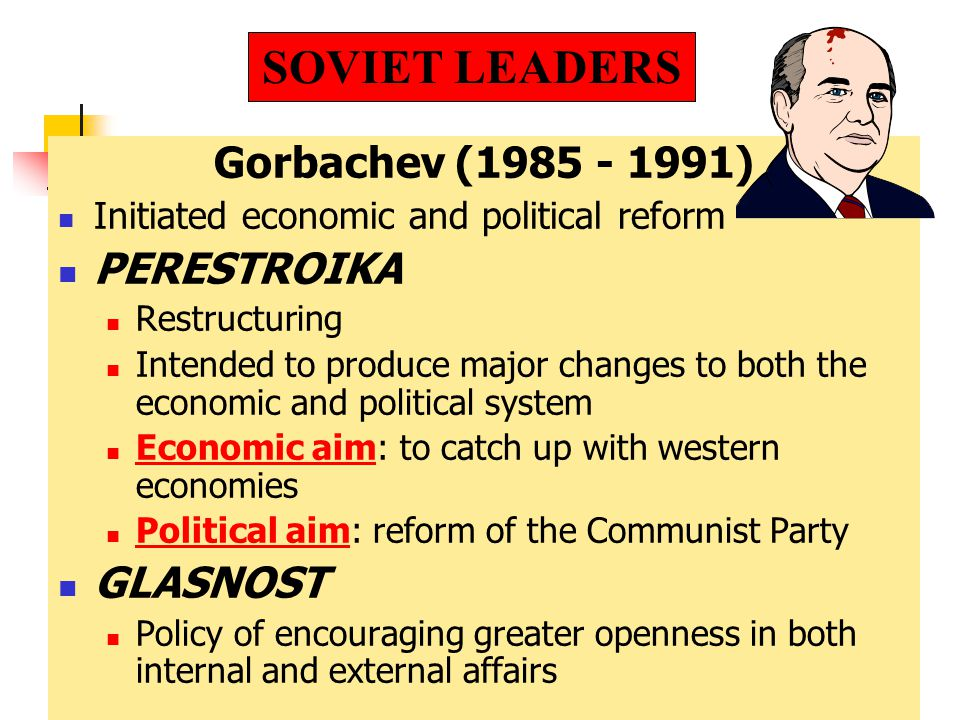 Gorbachev (1985 - 1991) Initiated economic and political reform PERESTROIKA Restructuring Intended to produce major changes to both the economic and political system Economic aim: to catch up with western economies Political aim: reform of the Communist Party GLASNOST Policy of encouraging greater openness in both internal and external affairs SOVIET LEADERS