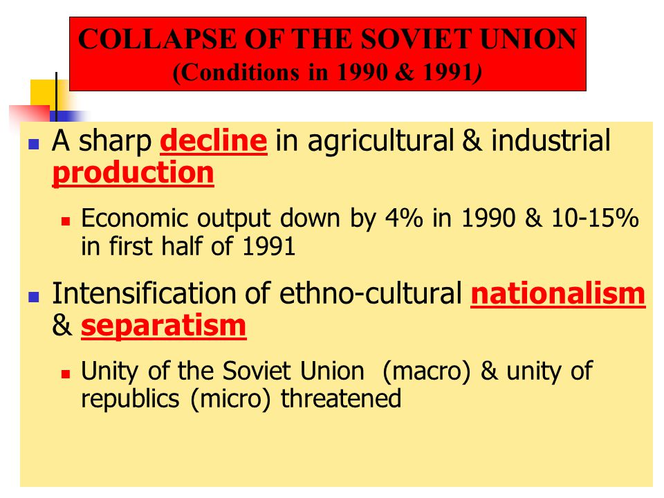 A sharp decline in agricultural & industrial production Economic output down by 4% in 1990 & 10-15% in first half of 1991 Intensification of ethno-cultural nationalism & separatism Unity of the Soviet Union (macro) & unity of republics (micro) threatened COLLAPSE OF THE SOVIET UNION (Conditions in 1990 & 1991)