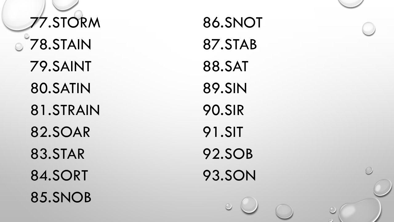 77.STORM 78.STAIN 79.SAINT 80.SATIN 81.STRAIN 82.SOAR 83.STAR 84.SORT 85.SNOB 86.SNOT 87.STAB 88.SAT 89.SIN 90.SIR 91.SIT 92.SOB 93.SON