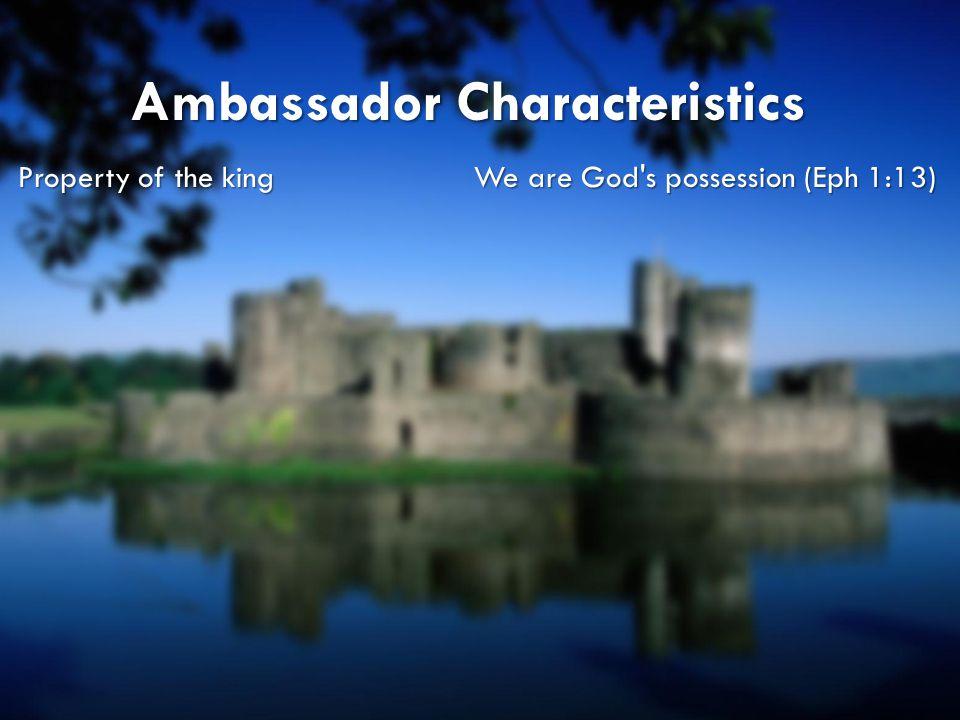 Ambassador Characteristics Property of the kingWe are God's possession (Eph 1:13)
