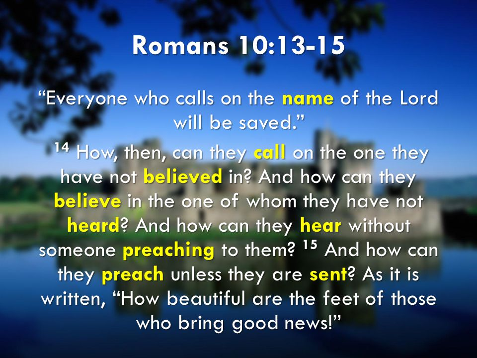 """Romans 10:13-15 """"Everyone who calls on the name of the Lord will be saved."""" 14 How, then, can they call on the one they have not believed in? And how"""
