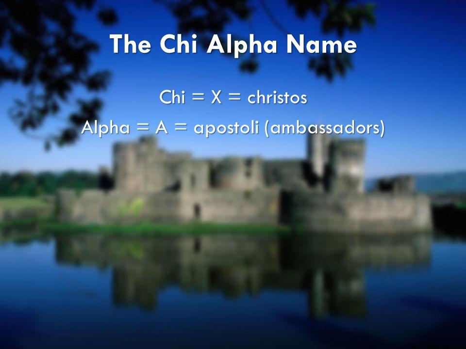 The Chi Alpha Name Chi = X = christos Alpha = A = apostoli (ambassadors)