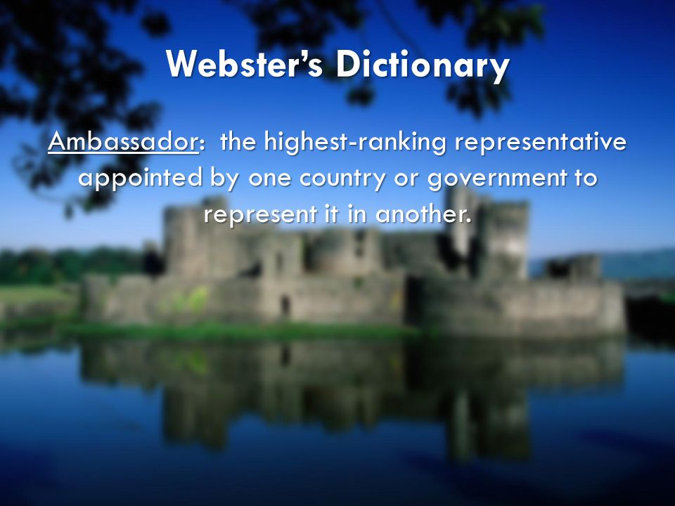 Webster's Dictionary Ambassador: the highest-ranking representative appointed by one country or government to represent it in another.