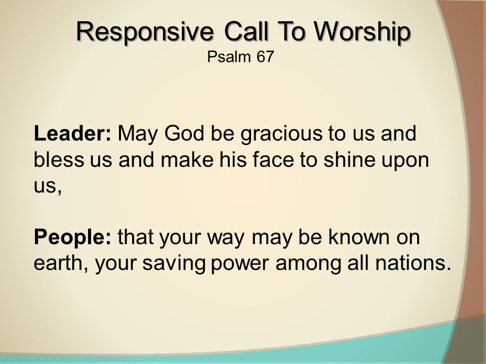 Leader: May God be gracious to us and bless us and make his face to shine upon us, People: that your way may be known on earth, your saving power among all nations.