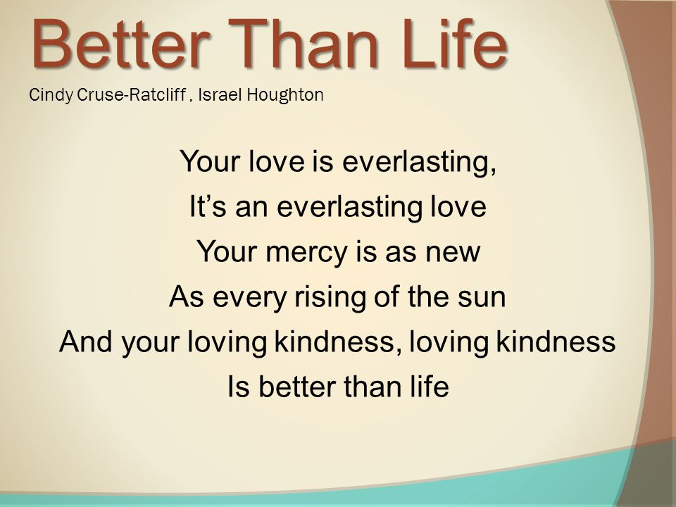 Your love is everlasting, It's an everlasting love Your mercy is as new As every rising of the sun And your loving kindness, loving kindness Is better than life Better Than Life Better Than Life Cindy Cruse-Ratcliff, Israel Houghton