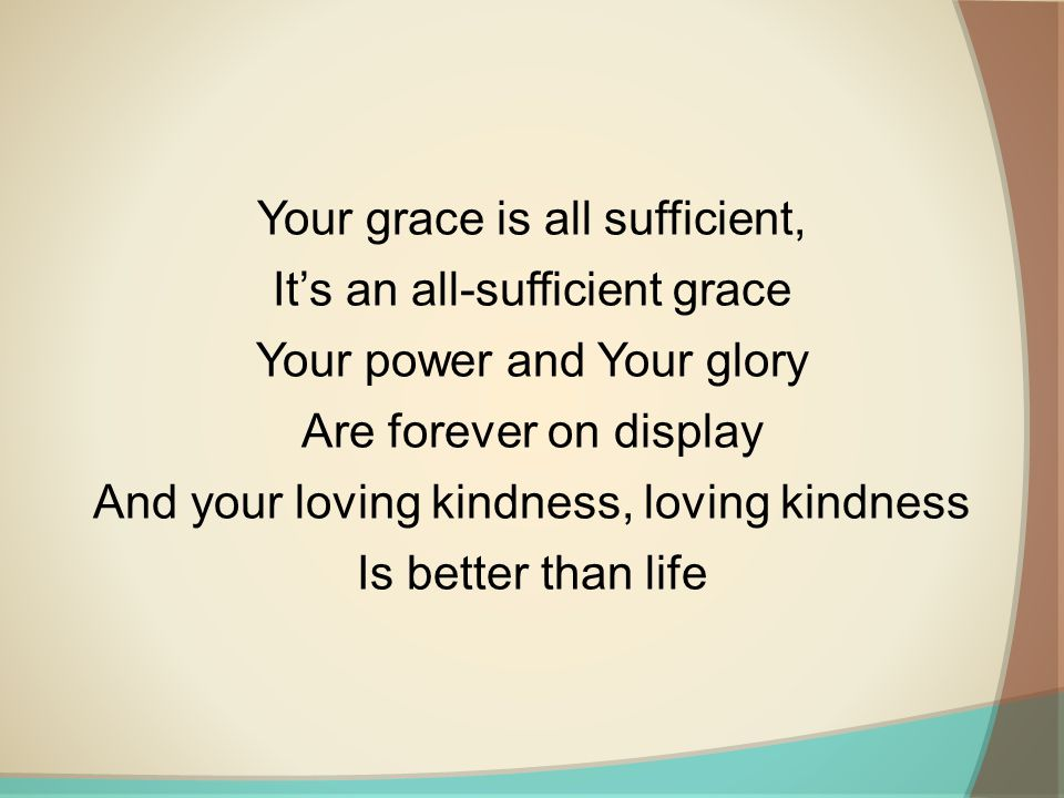 Your grace is all sufficient, It's an all-sufficient grace Your power and Your glory Are forever on display And your loving kindness, loving kindness Is better than life