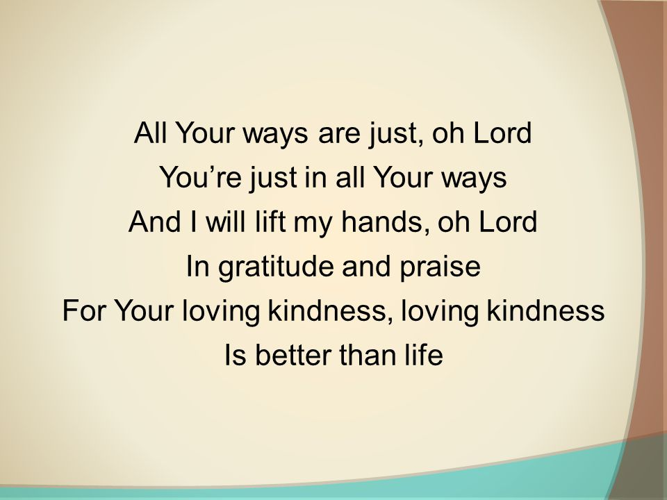 All Your ways are just, oh Lord You're just in all Your ways And I will lift my hands, oh Lord In gratitude and praise For Your loving kindness, loving kindness Is better than life