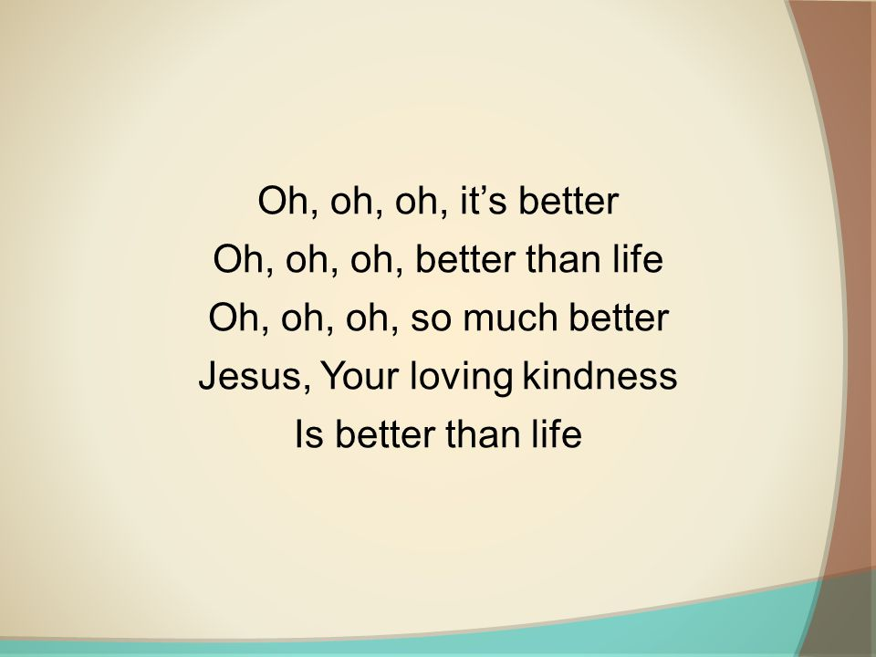 Oh, oh, oh, it's better Oh, oh, oh, better than life Oh, oh, oh, so much better Jesus, Your loving kindness Is better than life